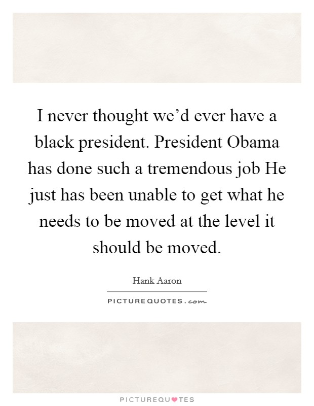 I never thought we'd ever have a black president. President Obama has done such a tremendous job He just has been unable to get what he needs to be moved at the level it should be moved Picture Quote #1
