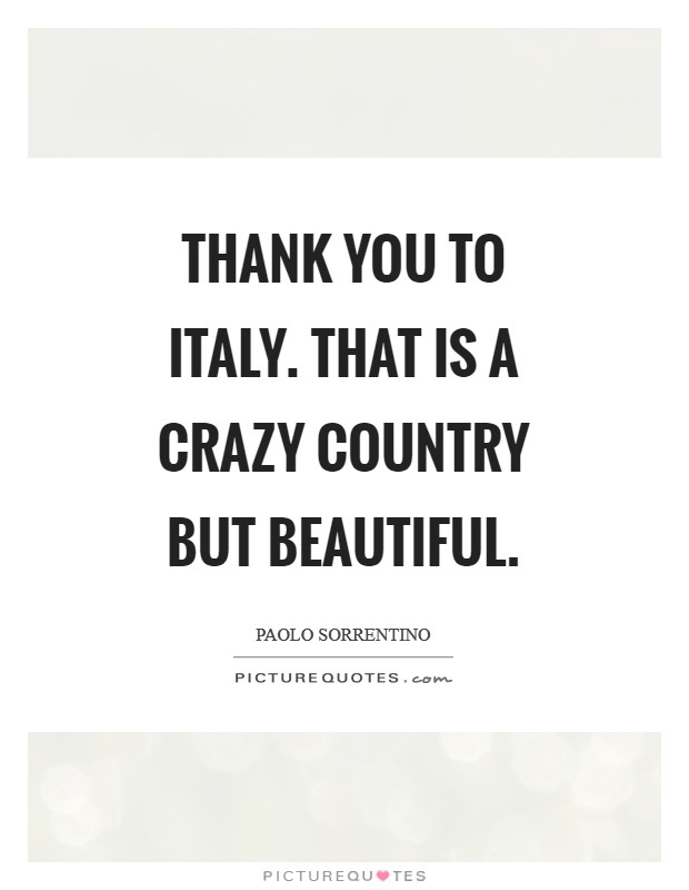 Thank you to Italy. That is a crazy country but beautiful Picture Quote #1