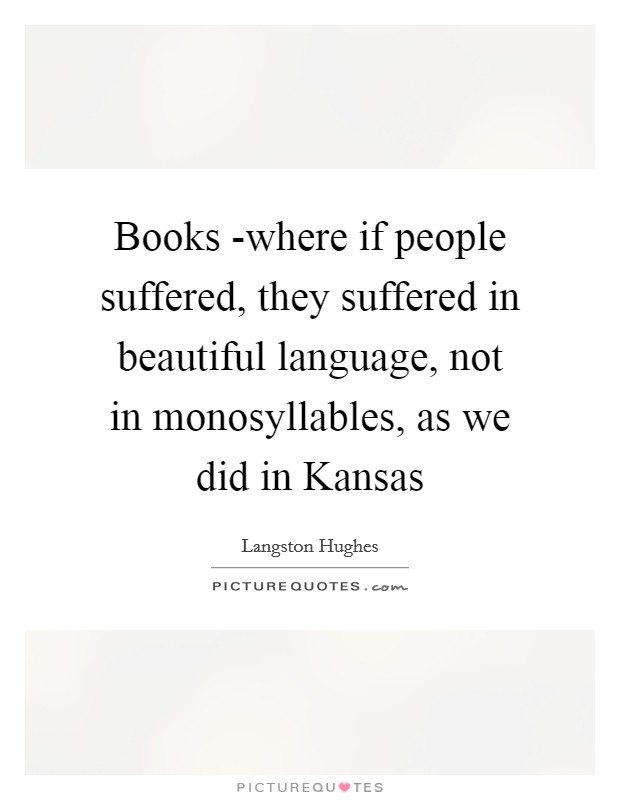 Books -where if people suffered, they suffered in beautiful language, not in monosyllables, as we did in Kansas Picture Quote #1