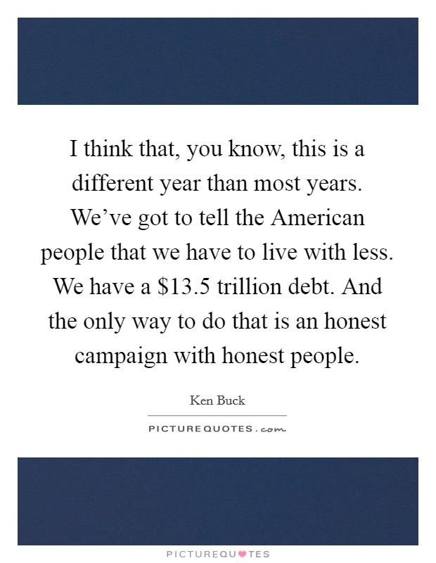 I think that, you know, this is a different year than most years. We've got to tell the American people that we have to live with less. We have a $13.5 trillion debt. And the only way to do that is an honest campaign with honest people Picture Quote #1