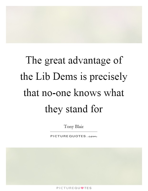 The great advantage of the Lib Dems is precisely that no-one knows what they stand for Picture Quote #1