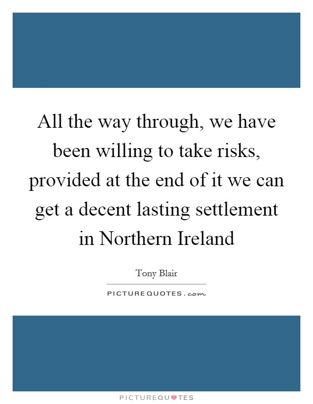 All the way through, we have been willing to take risks, provided at the end of it we can get a decent lasting settlement in Northern Ireland Picture Quote #1