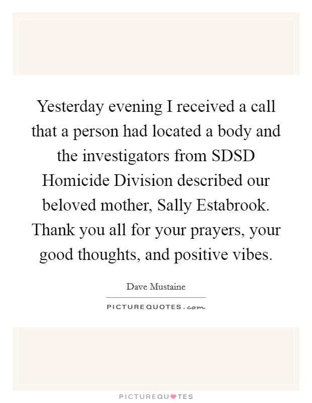 Yesterday evening I received a call that a person had located a body and the investigators from SDSD Homicide Division described our beloved mother, Sally Estabrook. Thank you all for your prayers, your good thoughts, and positive vibes Picture Quote #1