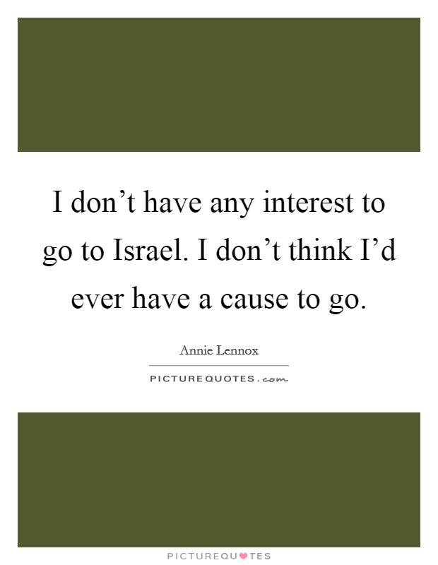 I don't have any interest to go to Israel. I don't think I'd ever have a cause to go Picture Quote #1