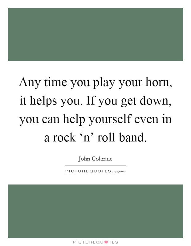 Any time you play your horn, it helps you. If you get down, you can help yourself even in a rock 'n' roll band Picture Quote #1
