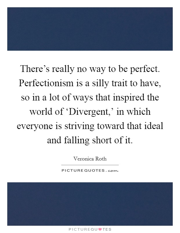 There's really no way to be perfect. Perfectionism is a silly trait to have, so in a lot of ways that inspired the world of 'Divergent,' in which everyone is striving toward that ideal and falling short of it Picture Quote #1