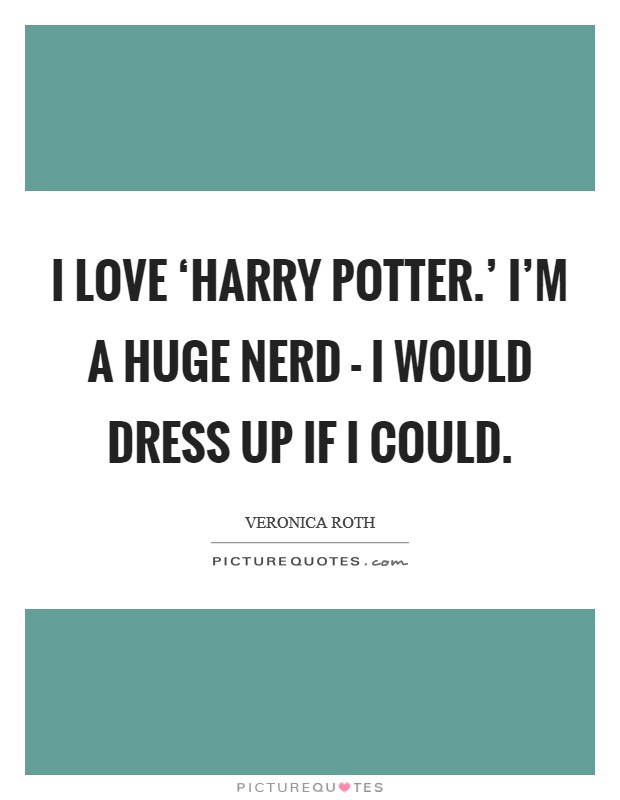 I love 'Harry Potter.' I'm a huge nerd - I would dress up if I could Picture Quote #1