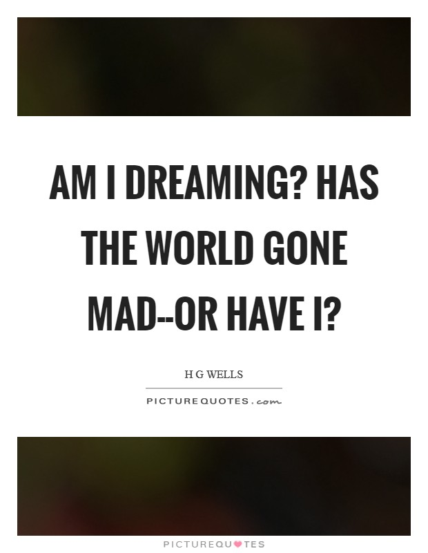 Am I dreaming? Has the world gone mad--or have I? Picture Quote #1