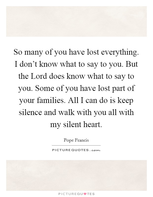 So many of you have lost everything. I don't know what to say to you. But the Lord does know what to say to you. Some of you have lost part of your families. All I can do is keep silence and walk with you all with my silent heart Picture Quote #1