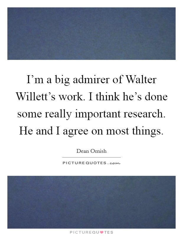 I'm a big admirer of Walter Willett's work. I think he's done some really important research. He and I agree on most things Picture Quote #1