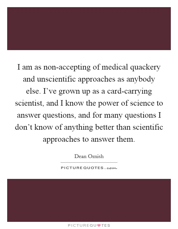 I am as non-accepting of medical quackery and unscientific approaches as anybody else. I've grown up as a card-carrying scientist, and I know the power of science to answer questions, and for many questions I don't know of anything better than scientific approaches to answer them Picture Quote #1