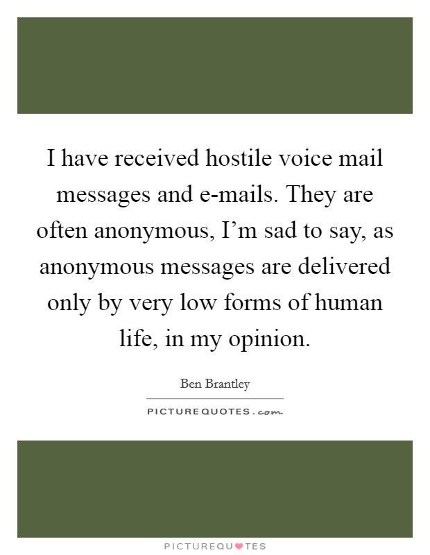 I have received hostile voice mail messages and e-mails. They are often anonymous, I'm sad to say, as anonymous messages are delivered only by very low forms of human life, in my opinion Picture Quote #1