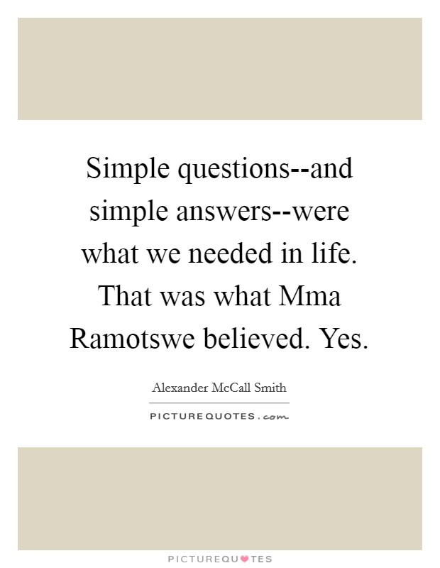 Simple questions--and simple answers--were what we needed in life. That was what Mma Ramotswe believed. Yes Picture Quote #1
