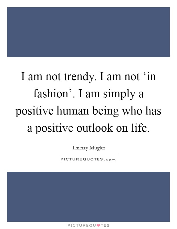 I am not trendy. I am not 'in fashion'. I am simply a positive human being who has a positive outlook on life Picture Quote #1