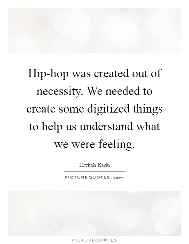 Hip-hop was created out of necessity. We needed to create some digitized things to help us understand what we were feeling Picture Quote #1
