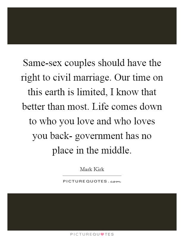Same-sex couples should have the right to civil marriage. Our time on this earth is limited, I know that better than most. Life comes down to who you love and who loves you back- government has no place in the middle Picture Quote #1