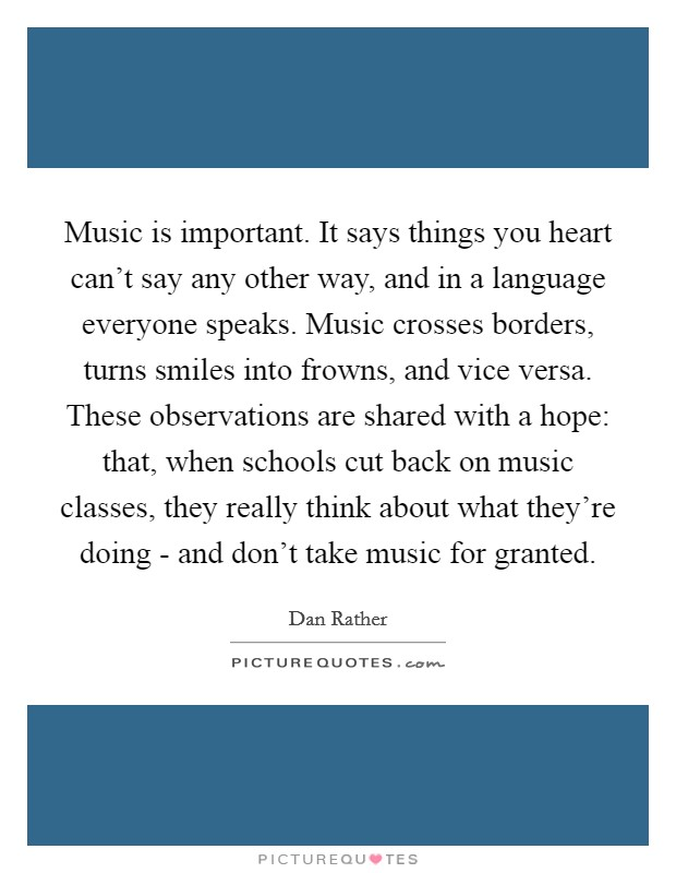 Music is important. It says things you heart can't say any other way, and in a language everyone speaks. Music crosses borders, turns smiles into frowns, and vice versa. These observations are shared with a hope: that, when schools cut back on music classes, they really think about what they're doing - and don't take music for granted Picture Quote #1
