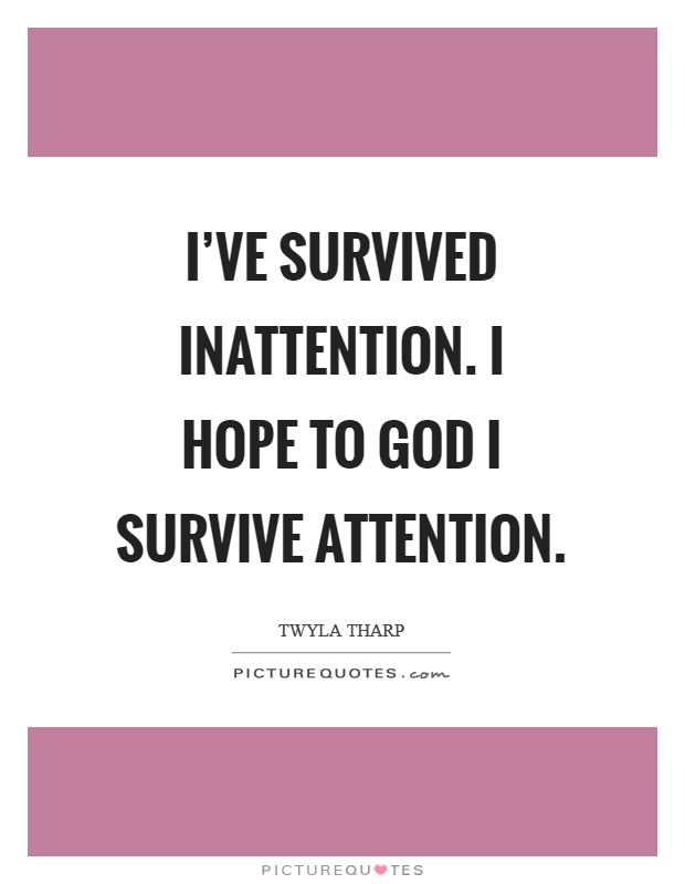 I've survived inattention. I hope to God I survive attention Picture Quote #1