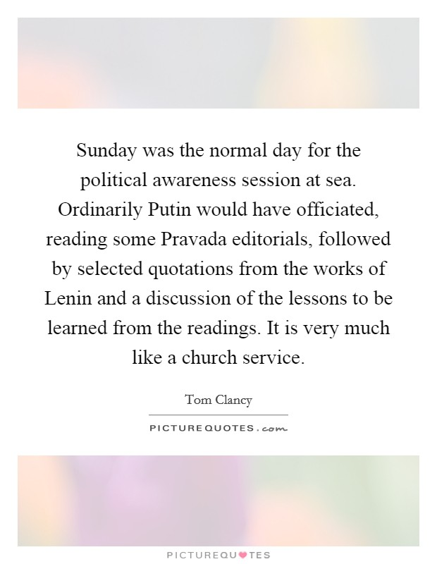 Sunday was the normal day for the political awareness session at sea. Ordinarily Putin would have officiated, reading some Pravada editorials, followed by selected quotations from the works of Lenin and a discussion of the lessons to be learned from the readings. It is very much like a church service Picture Quote #1