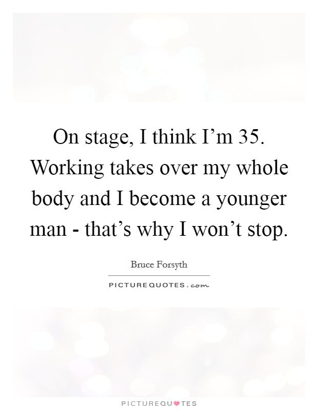 On stage, I think I'm 35. Working takes over my whole body and I become a younger man - that's why I won't stop Picture Quote #1