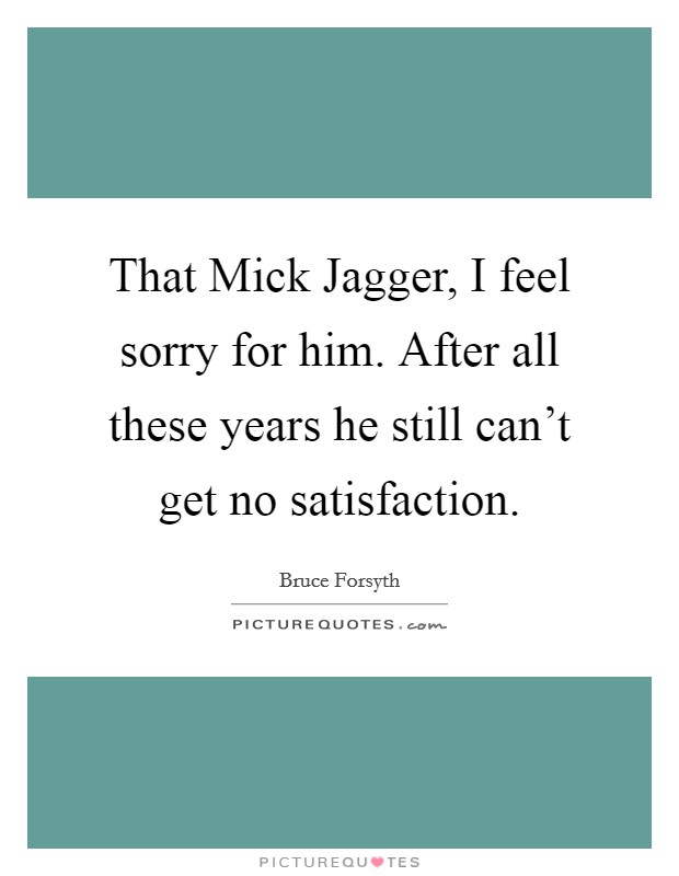 That Mick Jagger, I feel sorry for him. After all these years he still can't get no satisfaction Picture Quote #1
