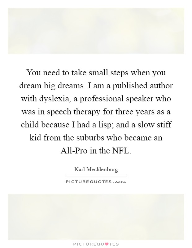 You need to take small steps when you dream big dreams. I am a published author with dyslexia, a professional speaker who was in speech therapy for three years as a child because I had a lisp; and a slow stiff kid from the suburbs who became an All-Pro in the NFL Picture Quote #1