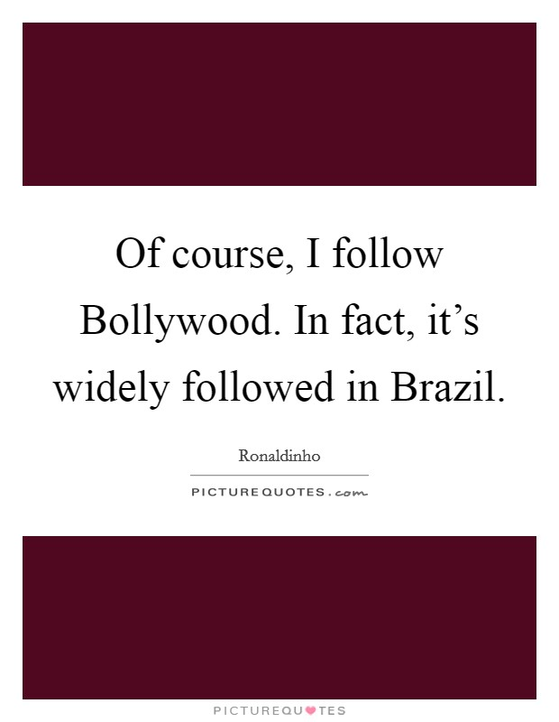 Of course, I follow Bollywood. In fact, it's widely followed in Brazil Picture Quote #1