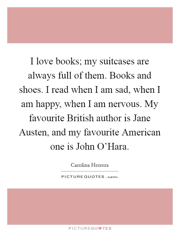 I love books; my suitcases are always full of them. Books and shoes. I read when I am sad, when I am happy, when I am nervous. My favourite British author is Jane Austen, and my favourite American one is John O'Hara Picture Quote #1