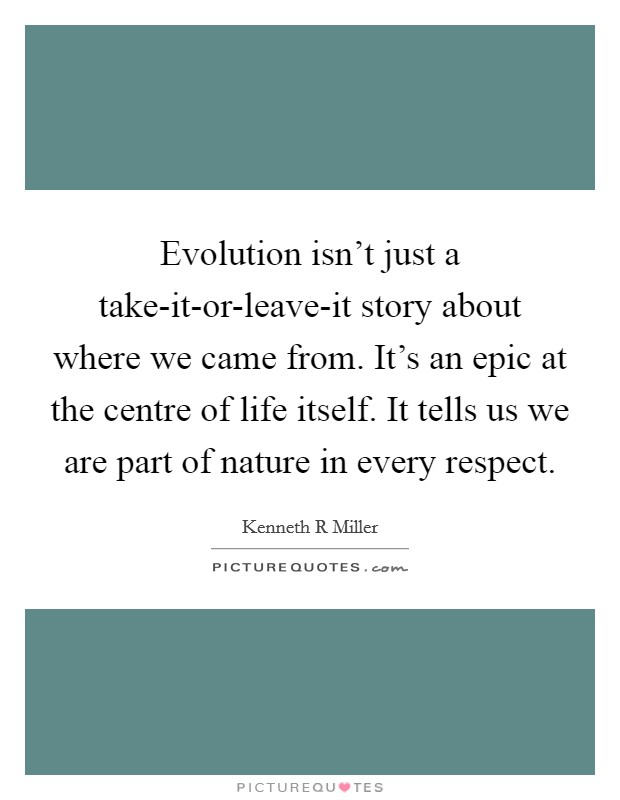 Evolution isn't just a take-it-or-leave-it story about where we came from. It's an epic at the centre of life itself. It tells us we are part of nature in every respect Picture Quote #1