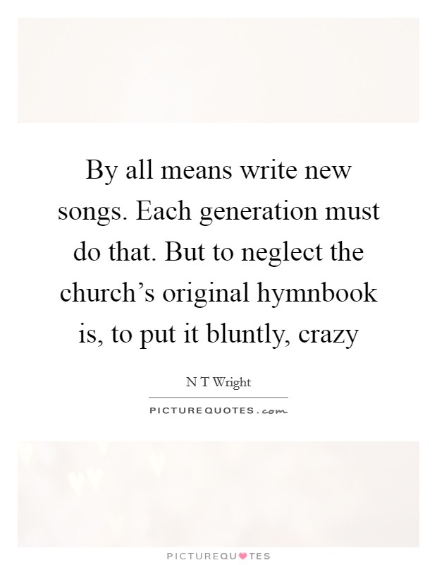By all means write new songs. Each generation must do that. But to neglect the church's original hymnbook is, to put it bluntly, crazy Picture Quote #1