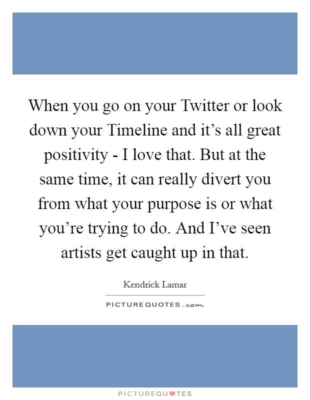 When you go on your Twitter or look down your Timeline and it's all great positivity - I love that. But at the same time, it can really divert you from what your purpose is or what you're trying to do. And I've seen artists get caught up in that Picture Quote #1