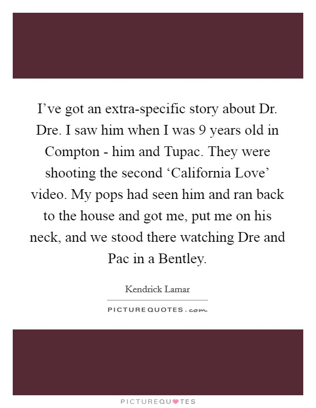 I've got an extra-specific story about Dr. Dre. I saw him when I was 9 years old in Compton - him and Tupac. They were shooting the second 'California Love' video. My pops had seen him and ran back to the house and got me, put me on his neck, and we stood there watching Dre and Pac in a Bentley Picture Quote #1