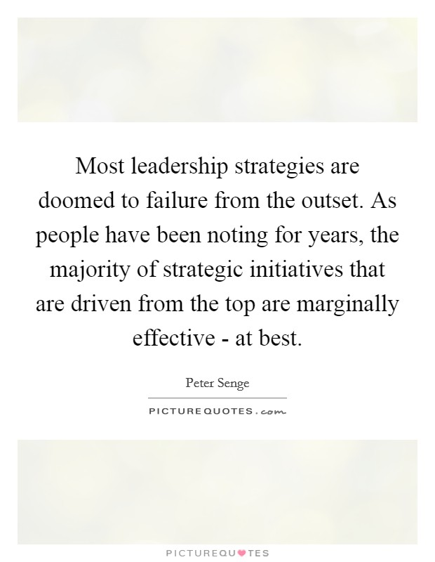 Most leadership strategies are doomed to failure from the outset. As people have been noting for years, the majority of strategic initiatives that are driven from the top are marginally effective - at best Picture Quote #1