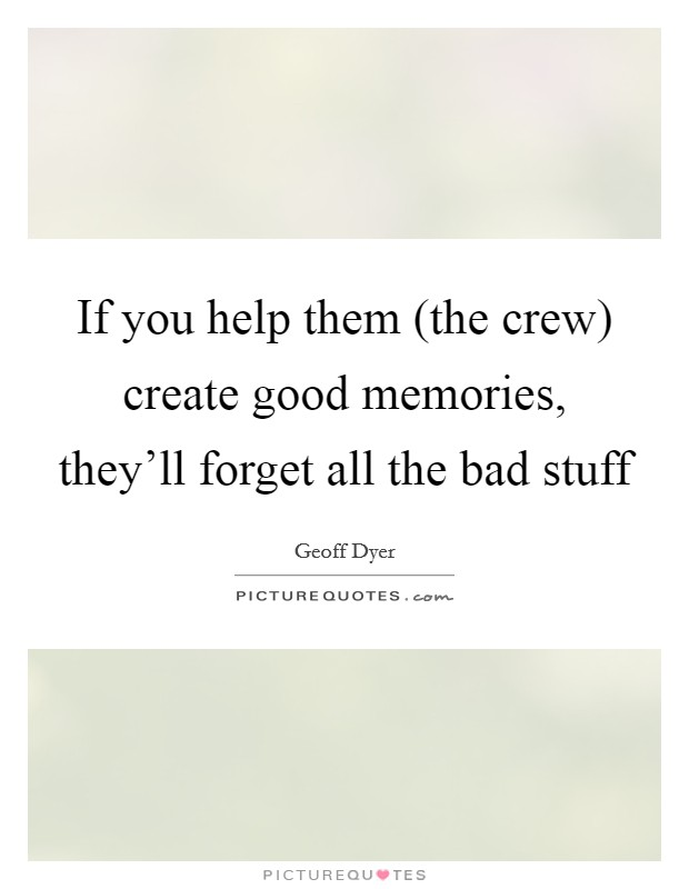 If you help them (the crew) create good memories, they'll forget all the bad stuff Picture Quote #1
