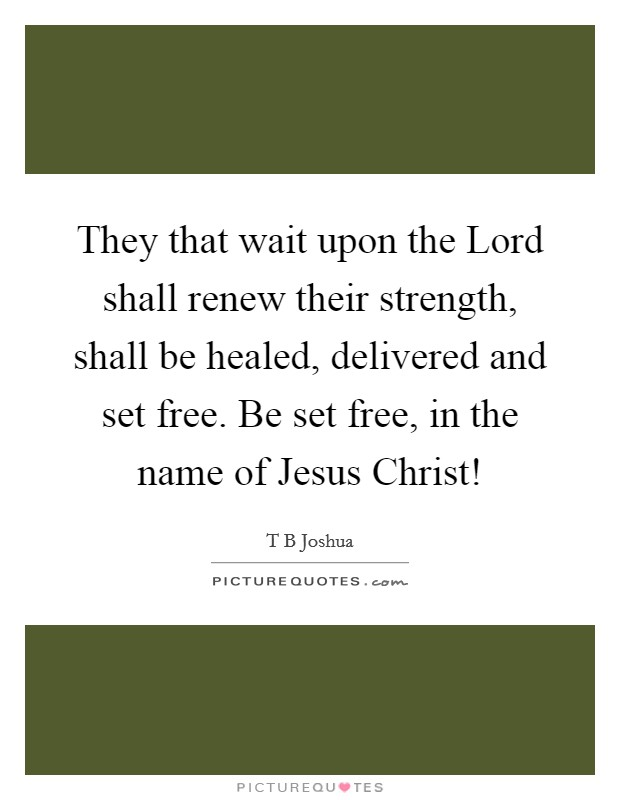 They that wait upon the Lord shall renew their strength, shall be healed, delivered and set free. Be set free, in the name of Jesus Christ! Picture Quote #1