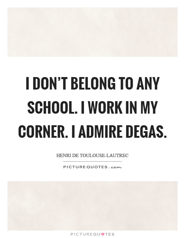 I don't belong to any school. I work in my corner. I admire Degas Picture Quote #1