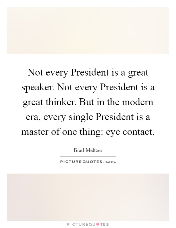 Not every President is a great speaker. Not every President is a great thinker. But in the modern era, every single President is a master of one thing: eye contact Picture Quote #1