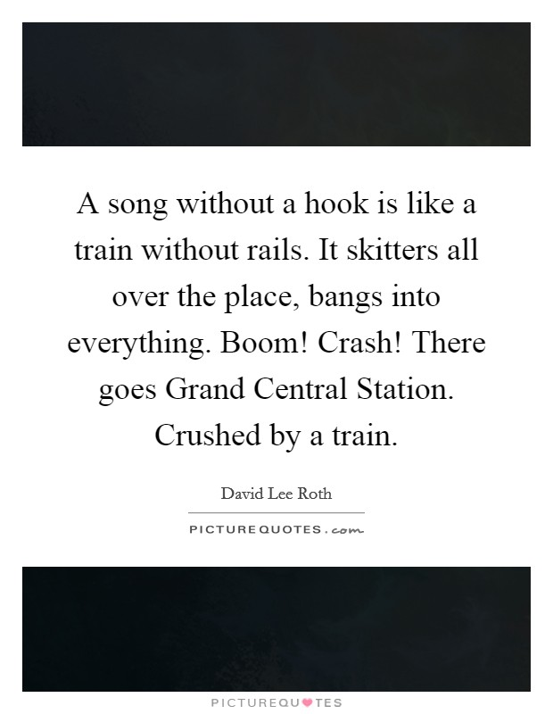 A song without a hook is like a train without rails. It skitters all over the place, bangs into everything. Boom! Crash! There goes Grand Central Station. Crushed by a train Picture Quote #1