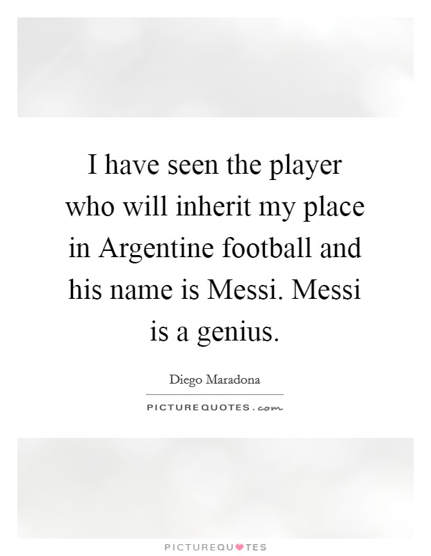 I have seen the player who will inherit my place in Argentine football and his name is Messi. Messi is a genius Picture Quote #1