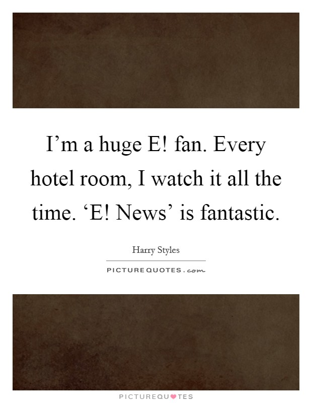 I'm a huge E! fan. Every hotel room, I watch it all the time. 'E! News' is fantastic Picture Quote #1