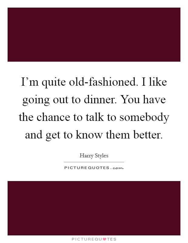 I'm quite old-fashioned. I like going out to dinner. You have the chance to talk to somebody and get to know them better Picture Quote #1
