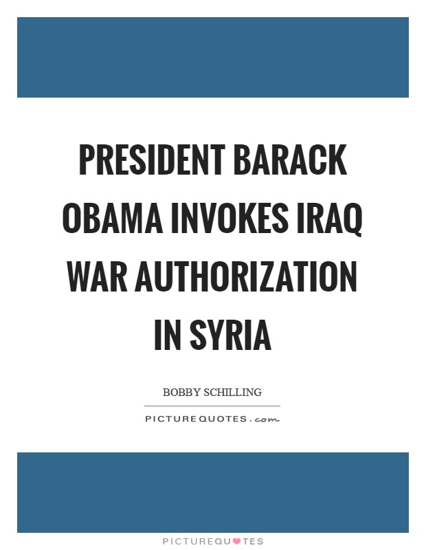President Barack Obama Invokes Iraq War Authorization in Syria Picture Quote #1