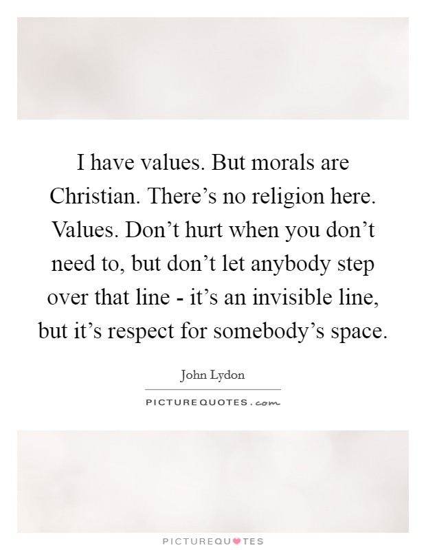 I have values. But morals are Christian. There's no religion here. Values. Don't hurt when you don't need to, but don't let anybody step over that line - it's an invisible line, but it's respect for somebody's space Picture Quote #1