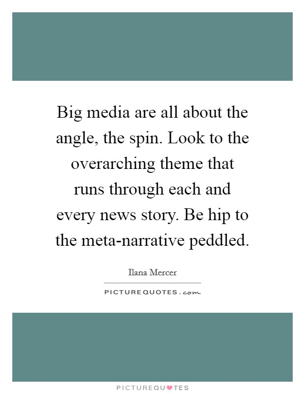 Big media are all about the angle, the spin. Look to the overarching theme that runs through each and every news story. Be hip to the meta-narrative peddled Picture Quote #1