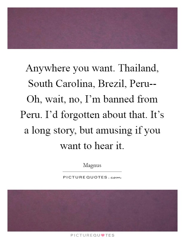 Anywhere you want. Thailand, South Carolina, Brezil, Peru-- Oh, wait, no, I'm banned from Peru. I'd forgotten about that. It's a long story, but amusing if you want to hear it Picture Quote #1