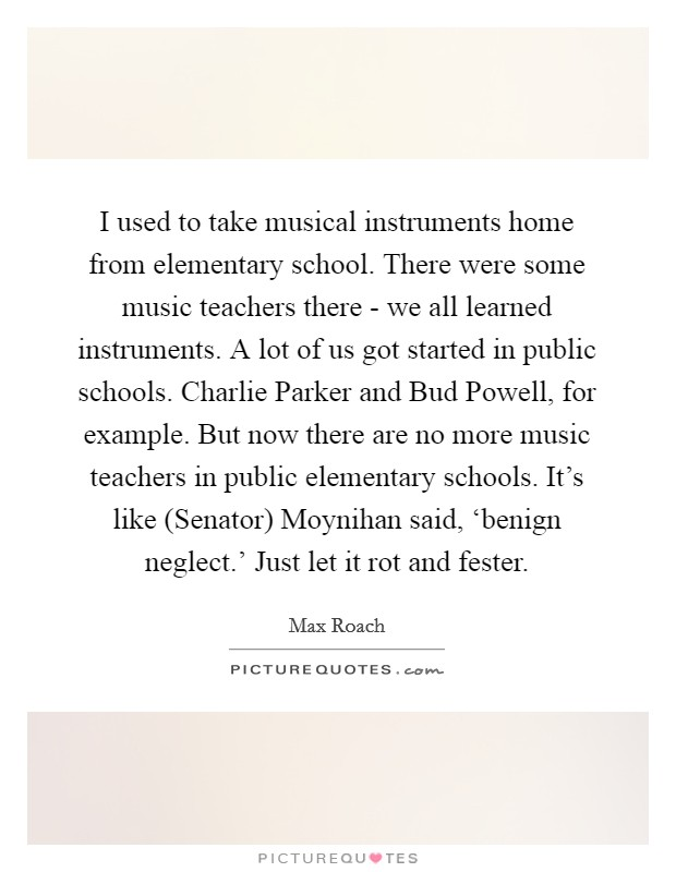 I used to take musical instruments home from elementary school. There were some music teachers there - we all learned instruments. A lot of us got started in public schools. Charlie Parker and Bud Powell, for example. But now there are no more music teachers in public elementary schools. It's like (Senator) Moynihan said, 'benign neglect.' Just let it rot and fester Picture Quote #1