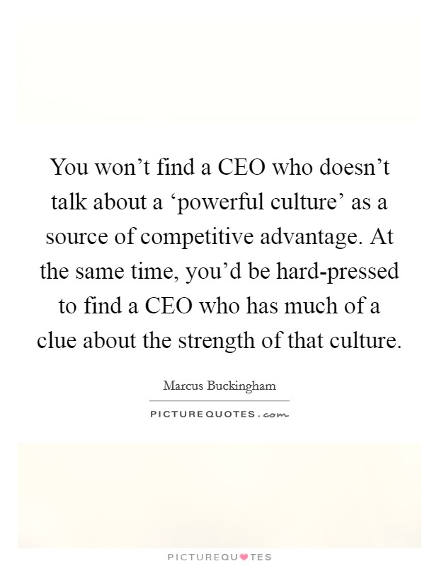 You won't find a CEO who doesn't talk about a 'powerful culture' as a source of competitive advantage. At the same time, you'd be hard-pressed to find a CEO who has much of a clue about the strength of that culture Picture Quote #1