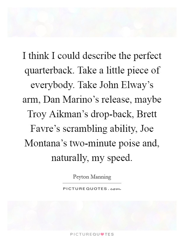 I think I could describe the perfect quarterback. Take a little piece of everybody. Take John Elway's arm, Dan Marino's release, maybe Troy Aikman's drop-back, Brett Favre's scrambling ability, Joe Montana's two-minute poise and, naturally, my speed Picture Quote #1