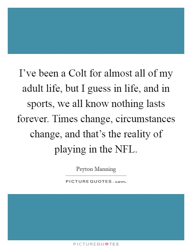 I've been a Colt for almost all of my adult life, but I guess in life, and in sports, we all know nothing lasts forever. Times change, circumstances change, and that's the reality of playing in the NFL Picture Quote #1