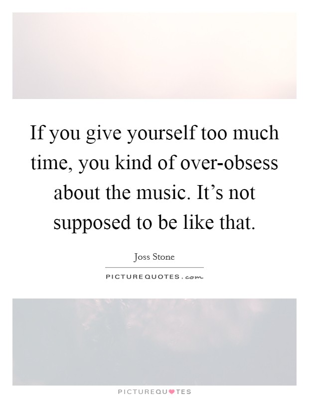 If you give yourself too much time, you kind of over-obsess about the music. It's not supposed to be like that Picture Quote #1